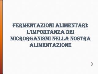 Fermentazioni alimentari: l�importanza dei microrganismi nella nostra alimentazione