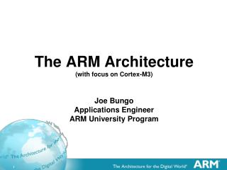 The ARM  Architecture (with focus on Cortex-M3) Joe Bungo Applications Engineer ARM University Program