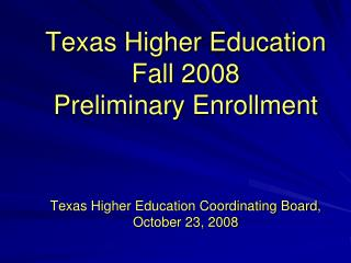 Texas Higher Education Fall 2008  Preliminary Enrollment Texas Higher Education Coordinating Board, October 23, 2008