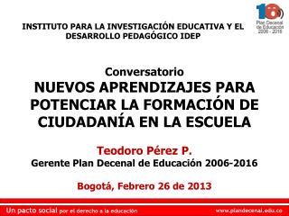 Conversatorio NUEVOS APRENDIZAJES PARA POTENCIAR LA FORMACIÓN DE  CIUDADANÍA EN LA ESCUELA Teodoro Pérez P.  Gerente Pl