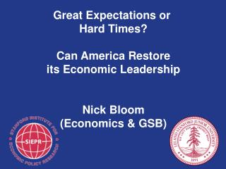 Great Expectations  or  Hard  Times ? Can  America  Restore its  Economic Leadership Nick Bloom (Economics & GSB)