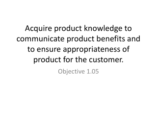 Acquire product knowledge to communicate product benefits and to ensure appropriateness of product for the customer.