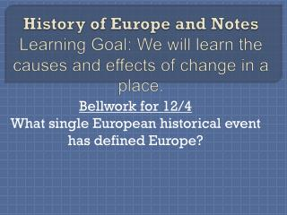 History of Europe and Notes Learning Goal:  We will learn the causes and effects of change in a place.