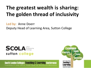 The greatest wealth is sharing: The golden thread of inclusivity  Led by:   Anne Doerr  Deputy Head of Learning Area, S