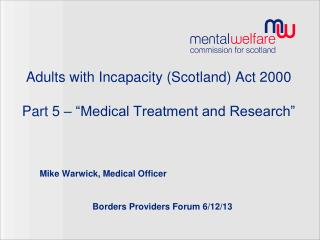 """Adults with Incapacity (Scotland) Act 2000  Part 5 – """"Medical Treatment and Research"""""""