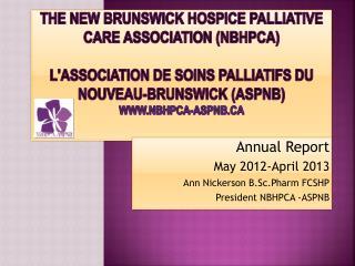 Annual Report May 2012-April 2013 Ann Nickerson  B.Sc.Pharm  FCSHP President NBHPCA -ASPNB