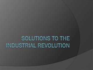 Solutions to the Industrial Revolution