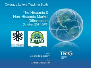 Colorado  Lottery  Tracking Study  The Hispanic &  Non-Hispanic Market Differentials   October 2011 (W3)