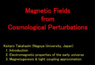 Keitaro Takahashi (Nagoya  University, Japan)   1. Introduction   2. Electromagnetic properties of the early universe