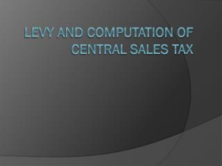 LEVY AND  COMPUTATION OF   CENTRAL  SALES TAX