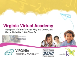 Virginia Virtual Academy A program of Carroll  County, King and Queen, and Buena Vista City Public  Schools
