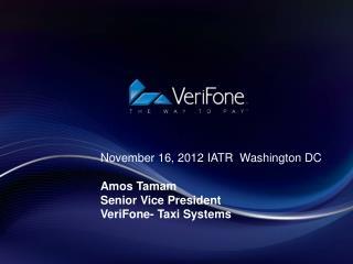 November 16, 2012 IATR  Washington DC Amos Tamam Senior Vice President VeriFone- Taxi Systems
