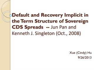 Default and Recovery Implicit in the Term Structure of Sovereign CDS Spreads  --  Jun Pan and Kenneth J. Singleton  ( O