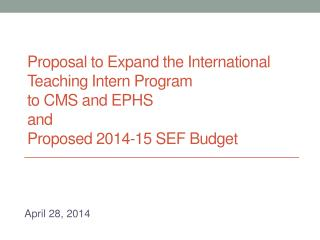 Proposal to Expand the International Teaching Intern Program  to CMS and  EPHS and  Proposed 2014-15 SEF Budget