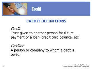 CREDIT DEFINITIONS Credit Trust given to another person for future payment of a loan, credit card balance, etc. Credito