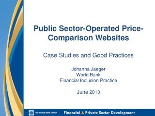 Public Sector-Operated Price-Comparison Websites Case Studies and Good Practices Johanna Jaeger W orld  Bank Financial