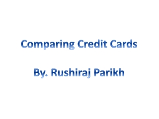 Comparing Credit Cards By.  Rushiraj  Parikh