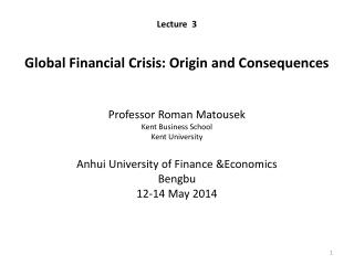 Lecture  3 Global Financial Crisis: Origin and Consequences Professor Roman  Matousek Kent Business School  Kent Univer