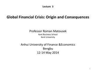 Lecture  3 Global Financial Crisis: Origin and Consequences Professor Roman  Matousek Kent Business School  Kent Univer