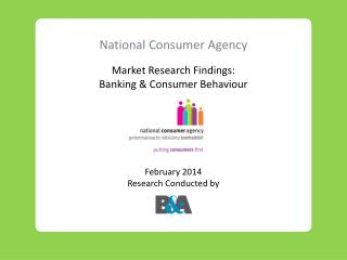 National Consumer Agency Market Research Findings: Banking & Consumer Behaviour February 2014 Research Conducted by