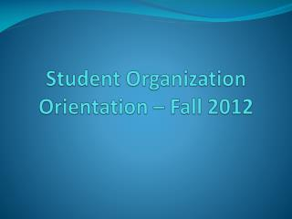 Student Organization Orientation – Fall 2012
