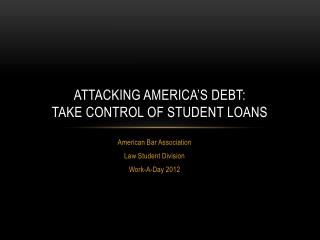 ATTACKING AMERICA'S DEBT: TAKE CONTROL OF STUDENT LOANS