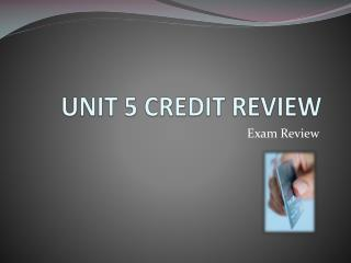 UNIT 5 CREDIT REVIEW