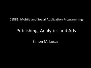 CE881: Mobile and Social Application Programming Publishing, Analytics and Ads