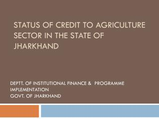 STATUS OF CREDIT TO AGRICULTURE SECTOR IN THE STATE OF JHARKHAND