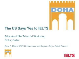 The US Says Yes to IELTS EducationUSA  Triennial Workshop  Doha, Qatar Beryl E. Meiron, IELTS International and Stephen