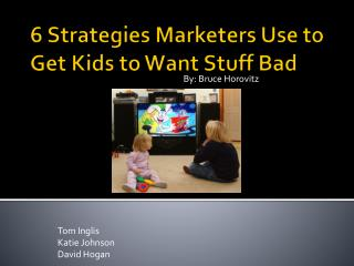 6 Strategies Marketers Use to Get Kids to Want Stuff Bad