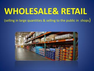 WHOLESALE& RETAIL ( selling  in large quantities & selling to the public  in  shops )