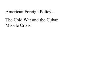 american foreign policy- the cold war and the cuban missile crisis