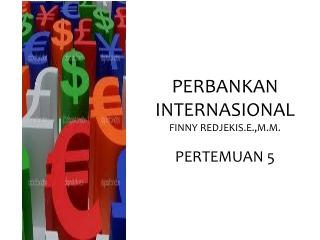 PERBANKAN   INTERNASIONAL FINNY REDJEKIS.E.,M.M. PERTEMUAN 5