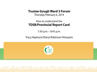 Trustee Gough Ward 3 Forum Thursday February 6, 2014 How to understand the TDSB/Provincial Report Card 7:30 p.m. – 8:45