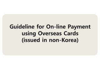 Guideline for On-line Payment  using Overseas Cards (issued in non-Korea)
