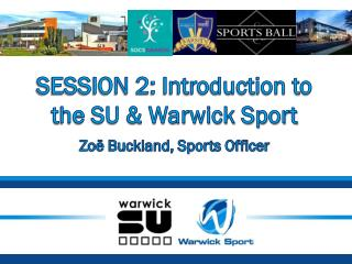 SESSION 2: Introduction to the SU & Warwick Sport Zoë Buckland, Sports Officer