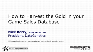 How to Harvest the Gold in your Game Sales Database Nick Berry,  M.Eng ,  ARAeS , CIPP President, DataGenetics