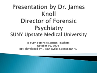 Presentation by Dr. James Knoll Director of Forensic Psychiatry SUNY Upstate Medical University