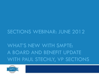 SECtions  Webinar: June 2012 What's new with SMPTE:  A Board and Benefit update With Paul Stechly, VP Sections