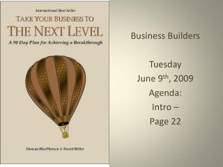 Business Builders Tuesday June 9 th , 2009 Agenda: Intro – Page 22