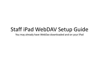 Staff iPad WebDAV Setup Guide You may already have  WebDav  downloaded and on your iPad