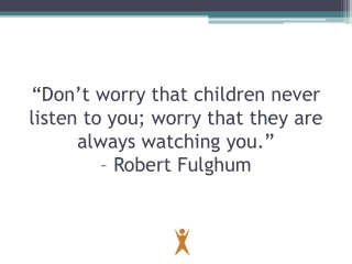 """Don't worry that children never listen to you; worry that they are always watching you.""  – Robert Fulghum"