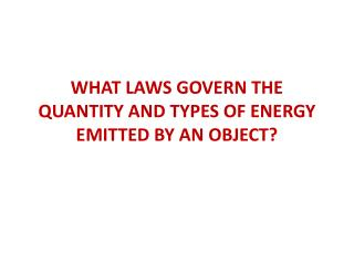 WHAT LAWS GOVERN THE QUANTITY AND TYPES OF ENERGY EMITTED BY AN OBJECT?