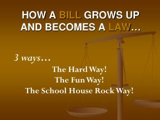 How a  Bill  grows up  and becomes a  Law …