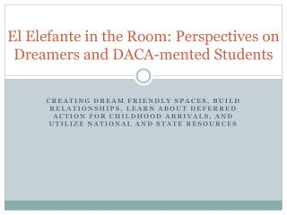 El  Elefante  in the Room: Perspectives on Dreamers and DACA- mented  Students