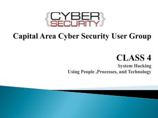 Capital Area Cyber Security User Group CLASS 4 System Hacking Using People ,Processes, and Technology