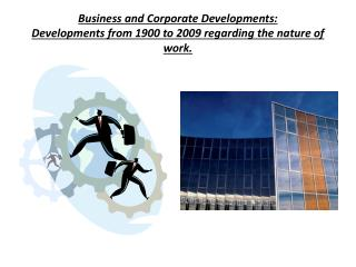 Business and Corporate Developments: Developments from 1900 to 2009 regarding the nature of work.