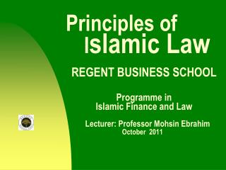 Principles of           I slamic Law REGENT BUSINESS SCHOOL Programme in  		Islamic Finance and Law Lecturer: Professor