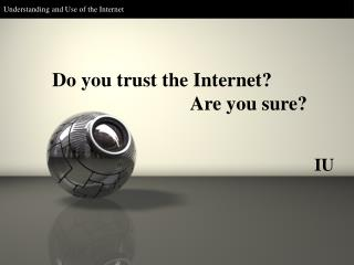 Do you trust the Internet? Are you sure?